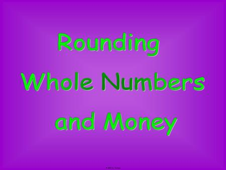 Rounding Whole Numbers and Money © 2007 M. Tallman.