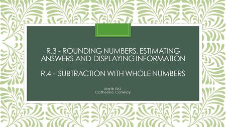 R.3 - ROUNDING NUMBERS, ESTIMATING ANSWERS AND DISPLAYING INFORMATION R.4 – SUBTRACTION WITH WHOLE NUMBERS Math 081 Catherine Conway.