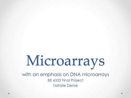 Microarrays with an emphasis on DNA microarrays BE 4332 Final Project Natalie Derise.