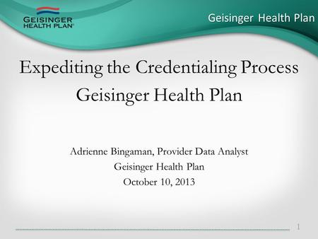 Expediting the Credentialing Process Geisinger Health Plan Adrienne Bingaman, Provider Data Analyst Geisinger Health Plan October 10, 2013 Geisinger Health.