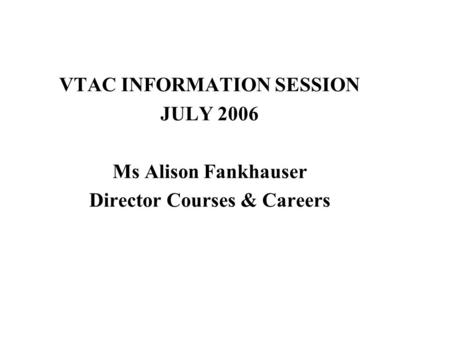 VTAC INFORMATION SESSION JULY 2006 Ms Alison Fankhauser Director Courses & Careers.