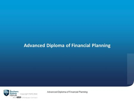 TAFE NSW -Technical and Further Education Commission Advanced Diploma of Financial Planning Copyright TAFE 2014 Advanced Diploma of Financial Planning.