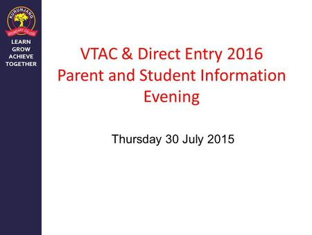 LEARN GROW ACHIEVE TOGETHER VTAC & Direct Entry 2016 Parent and Student Information Evening Thursday 30 July 2015.