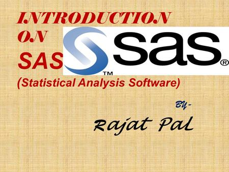 INTRODUCTION ON SAS ( Statistical Analysis Software) BY- R ajat PaL.
