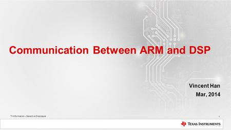 TI Information – Selective Disclosure Communication Between ARM and DSP Vincent Han Mar, 2014 1.