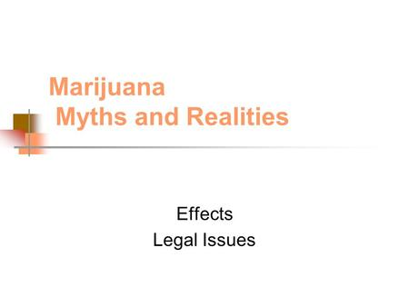 Marijuana Myths and Realities Effects Legal Issues.