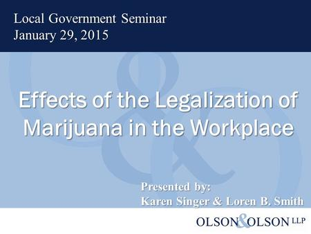 Effects of the Legalization of Marijuana in the Workplace Local Government Seminar January 29, 2015 Presented by: Karen Singer & Loren B. Smith.
