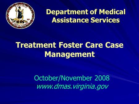 Department of Medical Assistance Services October/November 2008 www.dmas.virginia.gov Treatment Foster Care Case Management.