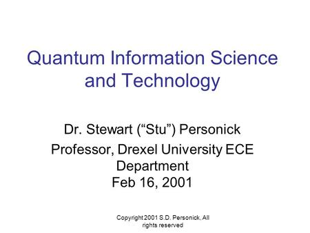 "Copyright 2001 S.D. Personick, All rights reserved Quantum Information Science and Technology Dr. Stewart (""Stu"") Personick Professor, Drexel University."