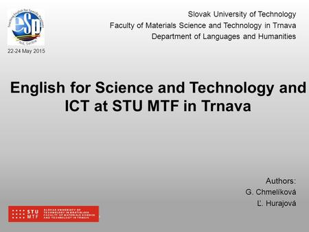 SLOVAK UNIVERSITY OF TECHNOLOGY IN BRATISLAVA FACULTY OF MATERIALS SCIENCE AND TECHNOLOGY IN TRNAVA 22-24 May 2015 SLOVAK UNIVERSITY OF TECHNOLOGY IN BRATISLAVA.