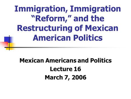 "Immigration, Immigration ""Reform,"" and the Restructuring of Mexican American Politics Mexican Americans and Politics Lecture 16 March 7, 2006."