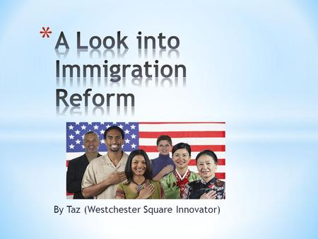 By Taz (Westchester Square Innovator). As my blog post had said, Immigration Reform are the changes a nation makes to its immigration policies.  The.