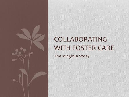 The Virginia Story COLLABORATING WITH FOSTER CARE.