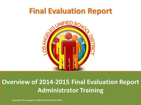 Copyright © Tulsa Public Schools 2011 Copyright © Los Angeles Unified School District 2014 Overview of 2014-2015 Final Evaluation Report Administrator.