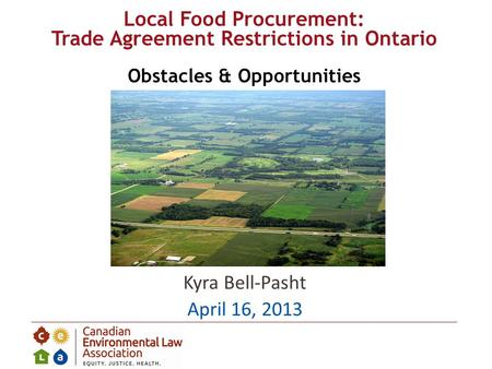 Kyra Bell-Pasht April 16, 2013 Local Food Procurement: Trade Agreement Restrictions in Ontario Obstacles & Opportunities.