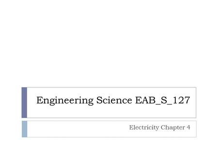 Engineering Science EAB_S_127 Electricity Chapter 4.