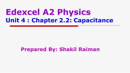 Edexcel A2 Physics Unit 4 : Chapter 2.2: Capacitance Prepared By: Shakil Raiman.