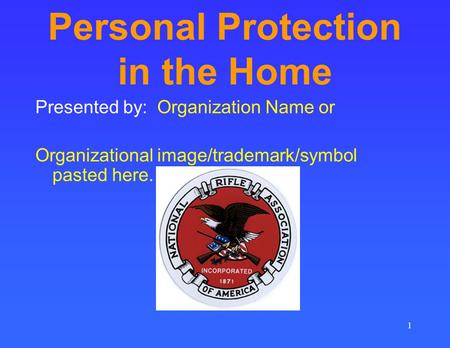 1 Personal Protection in the Home Presented by: Organization Name or Organizational image/trademark/symbol pasted here.