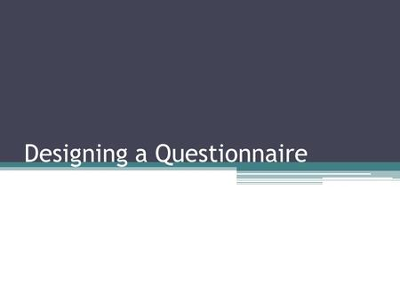 Designing a Questionnaire. Questionnaire A questionnaire consists of a number of questions printed or typed in a definite order on a form or set of forms.