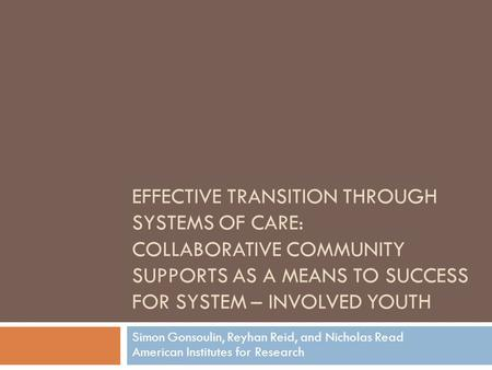 EFFECTIVE TRANSITION THROUGH SYSTEMS OF CARE: COLLABORATIVE COMMUNITY SUPPORTS AS A MEANS TO SUCCESS FOR SYSTEM – INVOLVED YOUTH Simon Gonsoulin, Reyhan.
