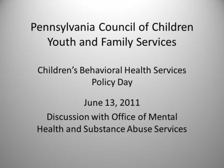 Pennsylvania Council of Children Youth and Family Services Children's Behavioral Health Services Policy Day June 13, 2011 Discussion with Office of Mental.