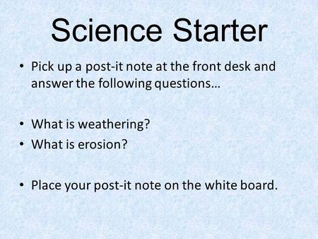 Science Starter Pick up a post-it note at the front desk and answer the following questions… What is weathering? What is erosion? Place your post-it note.