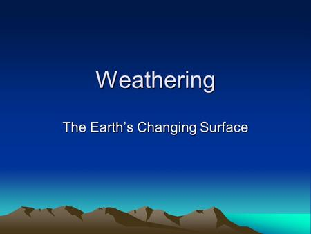 Weathering The Earth's Changing Surface. Weathering the process that breaks down rock and other substances at Earth's surface.