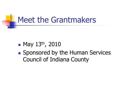 Meet the Grantmakers May 13 th, 2010 Sponsored by the Human Services Council of Indiana County.
