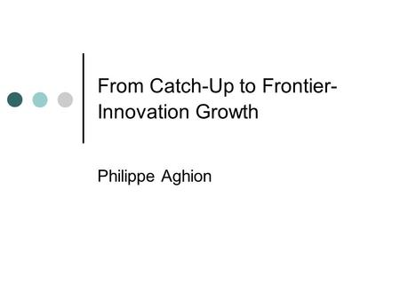 From Catch-Up to Frontier- Innovation Growth Philippe Aghion.