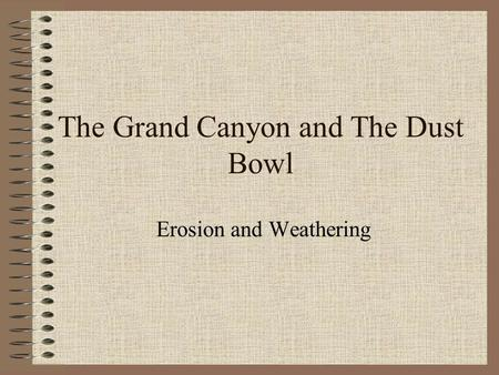 The Grand Canyon and The Dust Bowl Erosion and Weathering.