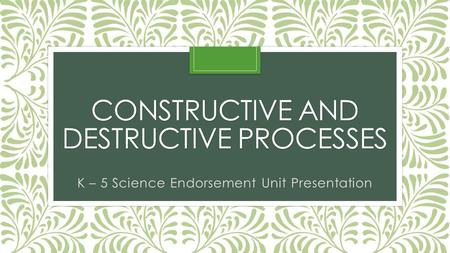 CONSTRUCTIVE AND DESTRUCTIVE PROCESSES K – 5 Science Endorsement Unit Presentation.