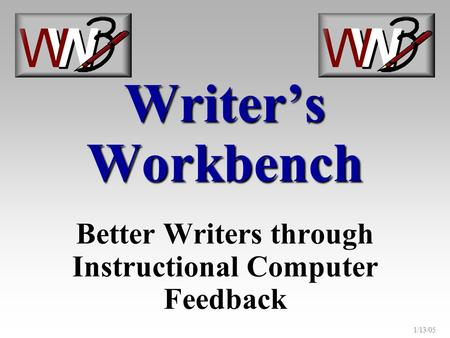 1/13/05 Writer's Workbench Better Writers through Instructional Computer Feedback.