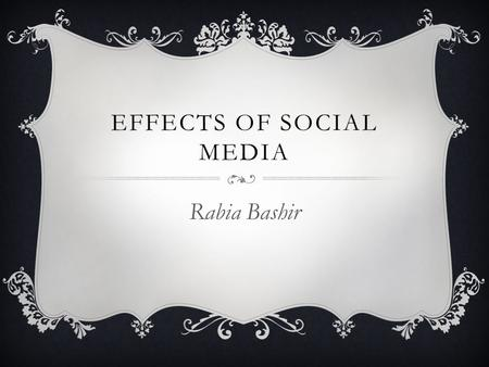EFFECTS OF SOCIAL MEDIA Rabia Bashir. BIO  I am 19 years old, I was born in Pakistan.  I have 6 siblings.  I am majoring in Dental Hygiene, and minoring.