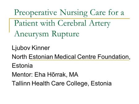 Preoperative Nursing Care for a Patient with Cerebral Artery Aneurysm Rupture Ljubov Kinner North Estonian Medical Centre Foundation, Estonia Mentor: Eha.