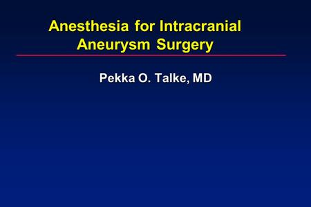 Anesthesia for Intracranial Aneurysm Surgery Pekka O. Talke, MD.