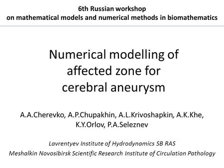 Numerical modelling of affected zone for cerebral aneurysm A.A.Cherevko, A.P.Chupakhin, A.L.Krivoshapkin, A.K.Khe, K.Y.Orlov, P.A.Seleznev Lavrentyev Institute.