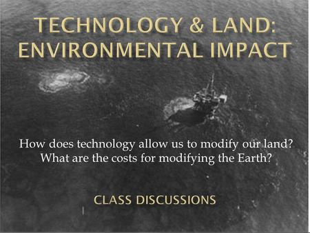 How does technology allow us to modify our land? What are the costs for modifying the Earth?