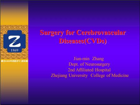 Surgery for Cerebrovascular Diseases(CVDs) Jian-min Zhang Dept. of Neurosurgery 2nd Affiliated Hospital Zhejiang University College of Medicine.