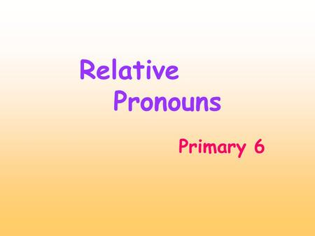 Primary 6 Relative Pronouns. Relative pronouns We use relative pronouns to replace nouns and give more information about them. who= a person / people.