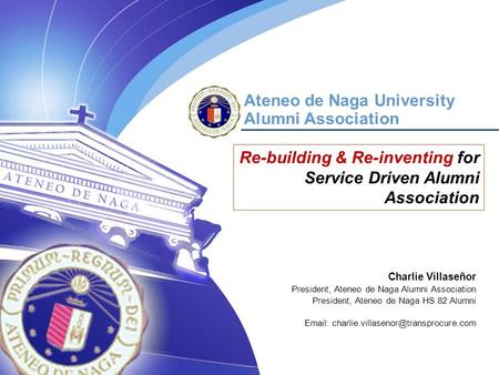 October 23, 2006 Manila, Philippines Ateneo de Naga University Alumni Association Re-building & Re-inventing for Service Driven Alumni Association Charlie.
