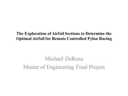 The Exploration of Airfoil Sections to Determine the Optimal Airfoil for Remote Controlled Pylon Racing Michael DeRosa Master of Engineering Final Project.