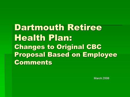 Dartmouth Retiree Health Plan: Changes to Original CBC Proposal Based on Employee Comments March 2008.