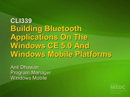 CLI339 Building Bluetooth Applications On The Windows CE 5.0 And Windows Mobile Platforms Anil Dhawan Program Manager Windows Mobile.