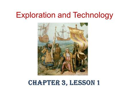 Exploration and Technology Chapter 3, Lesson 1. Lesson Objectives Explain the reasons for European exploration. Explain the technology that made ocean.