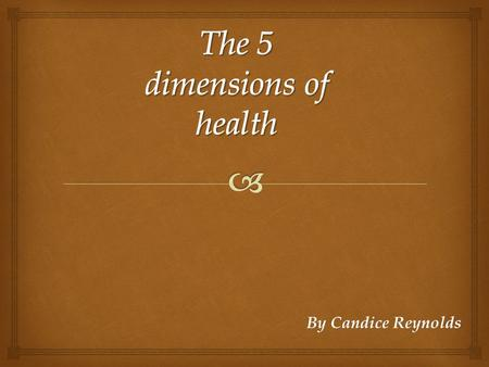 By Candice Reynolds. The 5 dimensions of health  Meaning: Physical is when you are motivated and activate. A physical dimension is the structure and.