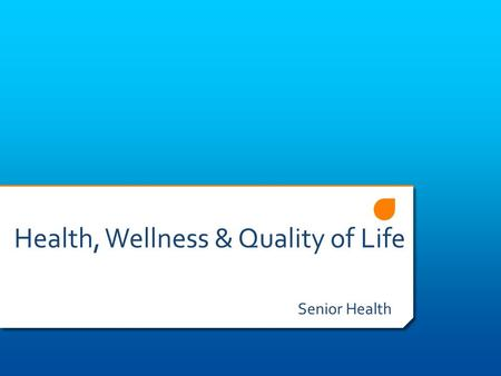 Health, Wellness & Quality of Life Senior Health.