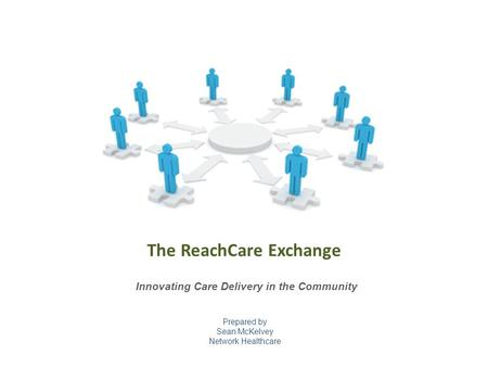 Prepared by Sean McKelvey Network Healthcare Innovating Care Delivery in the Community The ReachCare Exchange.