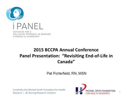 "2015 BCCPA Annual Conference Panel Presentation: ""Revisiting End-of-Life in Canada"" Pat Porterfield, RN, MSN Funded by the Michael Smith Foundation for."