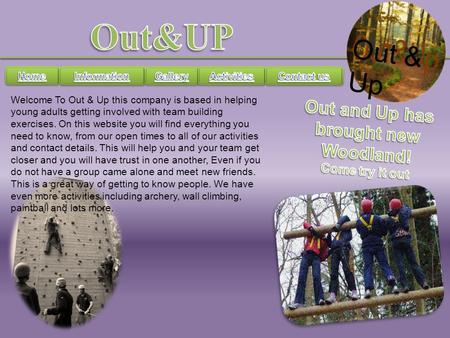 Out & Up Welcome To Out & Up this company is based in helping young adults getting involved with team building exercises. On this website you will find.
