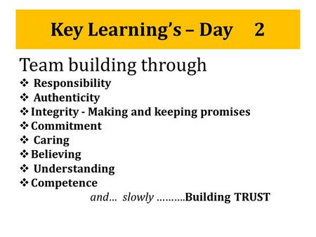 Key Learning's – Day 2 Team building through  Responsibility  Authenticity  Integrity - Making and keeping promises  Commitment  Caring  Believing.